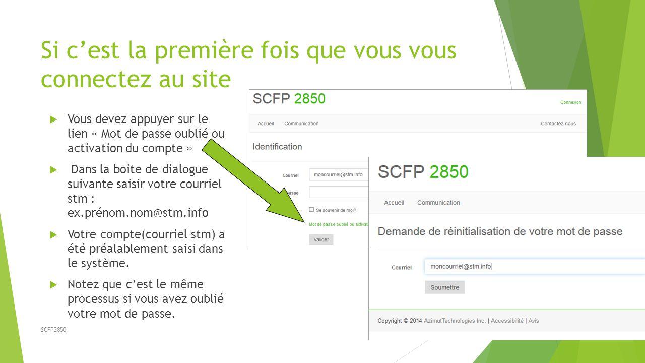 SCFP2850 Si c'est la première fois que vous vous connectez au site  Vous devez appuyer sur le lien « Mot de passe oublié ou activation du compte »  Dans la boite de dialogue suivante saisir votre courriel stm : ex.prénom.nom@stm.info  Votre compte(courriel stm) a été préalablement saisi dans le système.