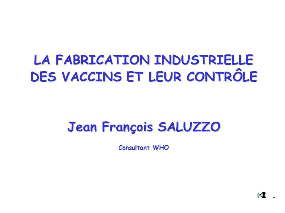1 LA FABRICATION INDUSTRIELLE DES VACCINS ET LEUR CONTRÔLE Jean François SALUZZO Consultant WHO