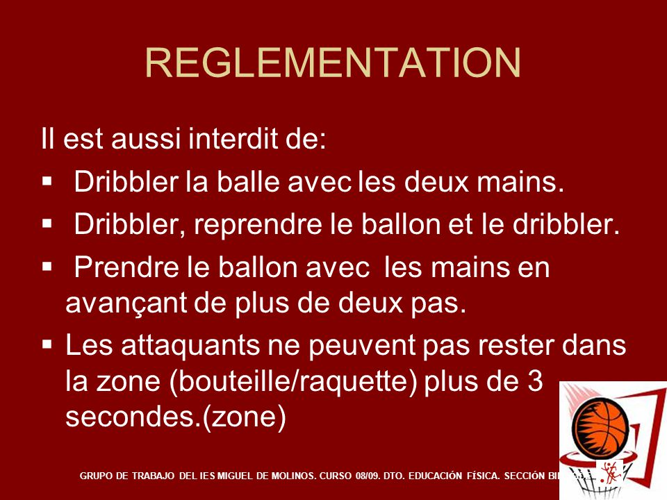 REGLEMENTATION Il est aussi interdit de:  Dribbler la balle avec les deux mains.  Dribbler, reprendre le ballon et le dribbler.  Prendre le ballon
