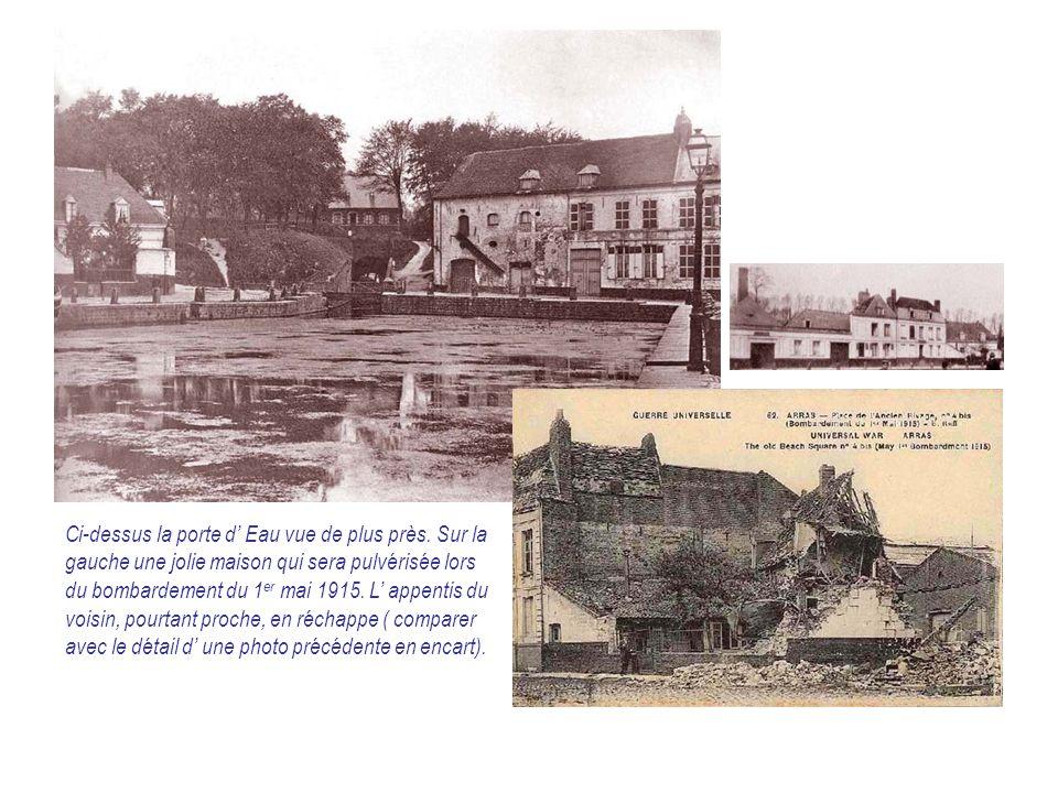 Ci-dessus la porte d' Eau vue de plus près. Sur la gauche une jolie maison qui sera pulvérisée lors du bombardement du 1 er mai 1915. L' appentis du v
