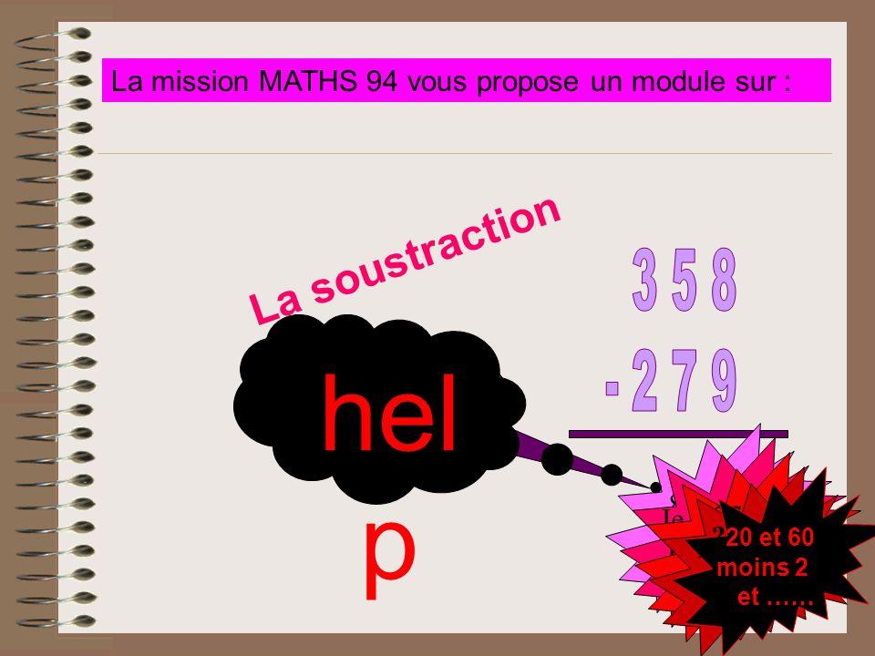 La soustraction La mission MATHS 94 vous propose un module sur : Alors ? How many ? 8-9 = ? 9-8 ? Je retiens 1 Un quoi ? 279 c'est 280-1 280 pour alle