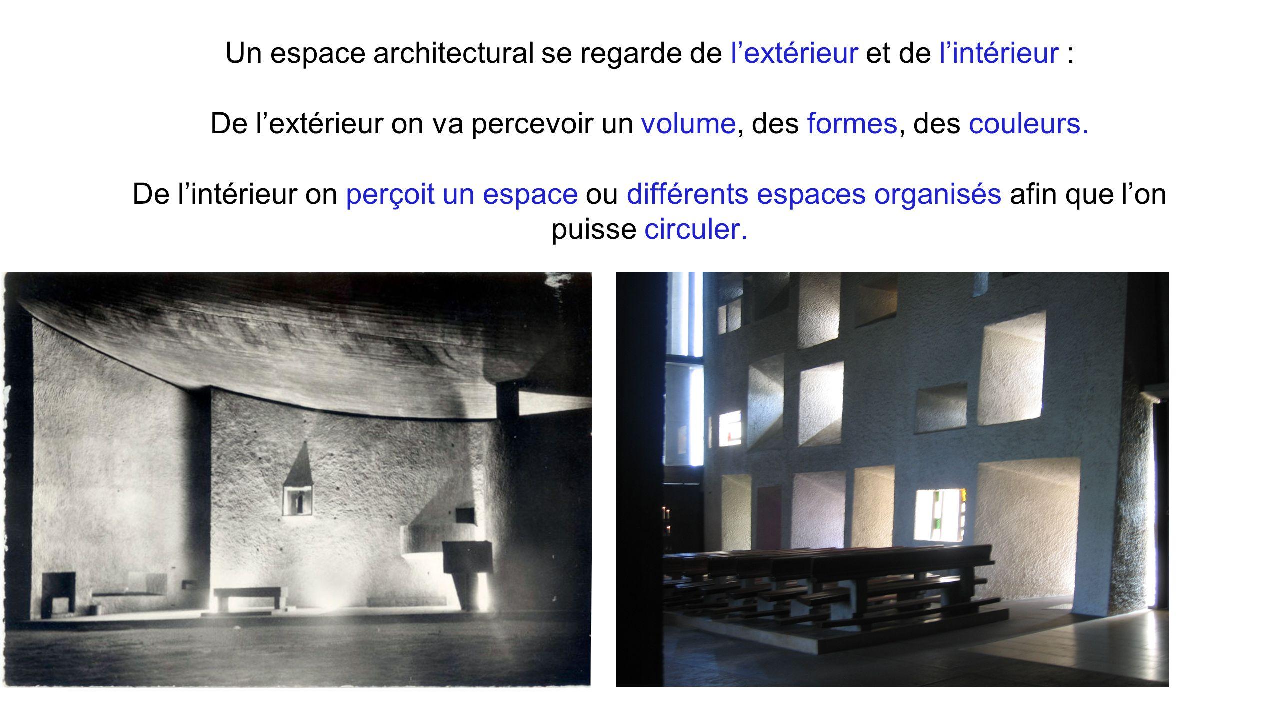 Un espace architectural se regarde de l'extérieur et de l'intérieur : De l'extérieur on va percevoir un volume, des formes, des couleurs. De l'intérie