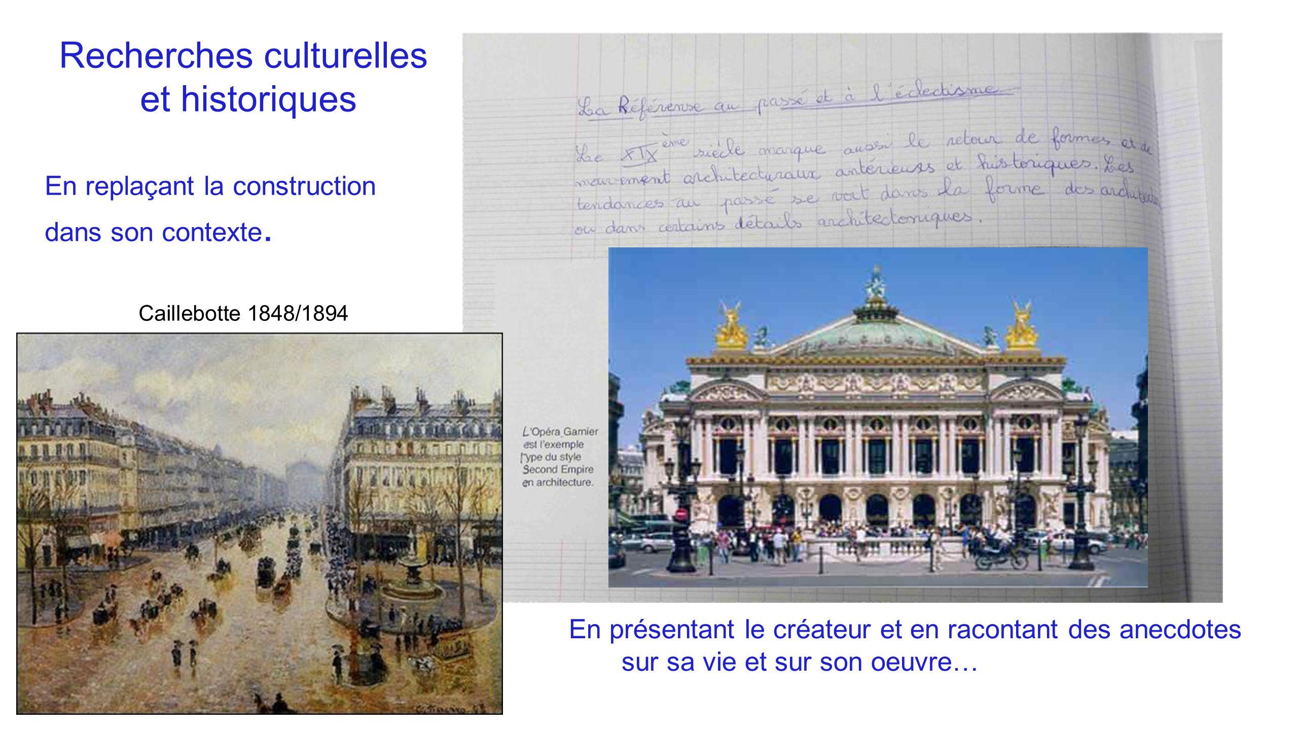 Recherches culturelles et historiques En replaçant la construction dans son contexte. Caillebotte 1848/1894 En présentant le créateur et en racontant