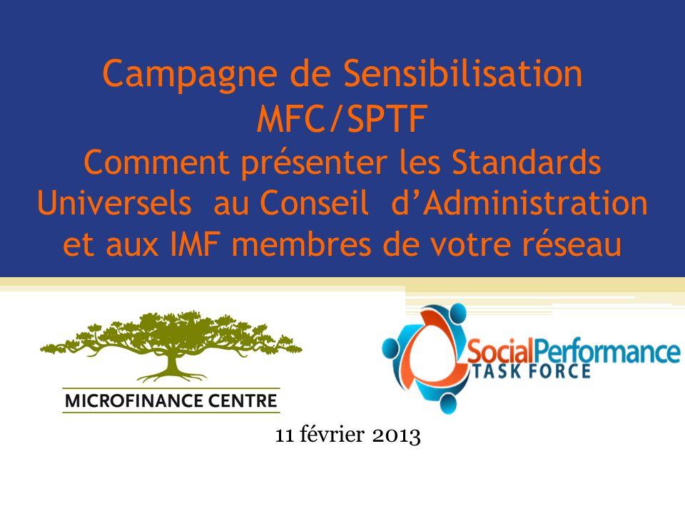 Campagne de Sensibilisation MFC/SPTF Comment présenter les Standards Universels au Conseil d'Administration et aux IMF membres de votre réseau 11 février 2013