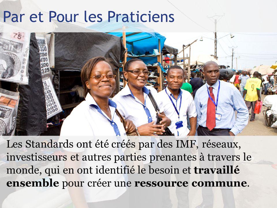 Par et Pour les Praticiens Les Standards ont été créés par des IMF, réseaux, investisseurs et autres parties prenantes à travers le monde, qui en ont identifié le besoin et travaillé ensemble pour créer une ressource commune.
