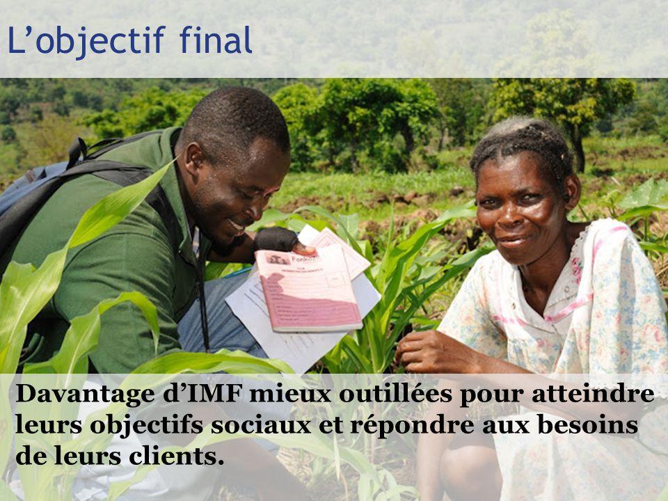 L'objectif final Davantage d'IMF mieux outillées pour atteindre leurs objectifs sociaux et répondre aux besoins de leurs clients.