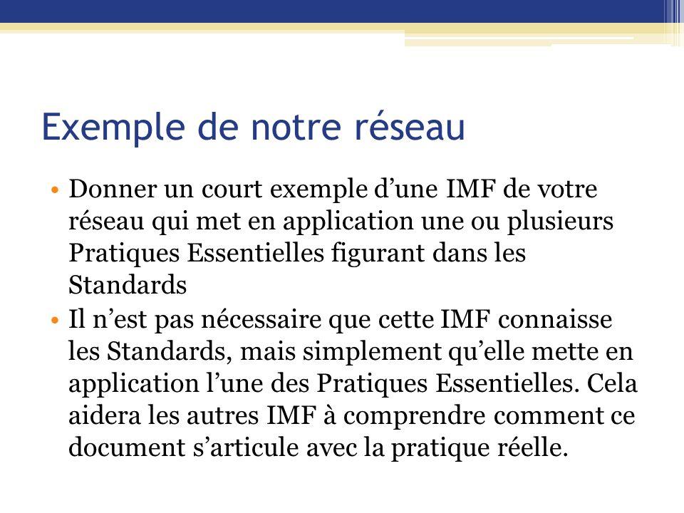 Exemple de notre réseau Donner un court exemple d'une IMF de votre réseau qui met en application une ou plusieurs Pratiques Essentielles figurant dans les Standards Il n'est pas nécessaire que cette IMF connaisse les Standards, mais simplement qu'elle mette en application l'une des Pratiques Essentielles.