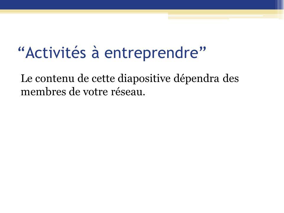 Activités à entreprendre Le contenu de cette diapositive dépendra des membres de votre réseau.