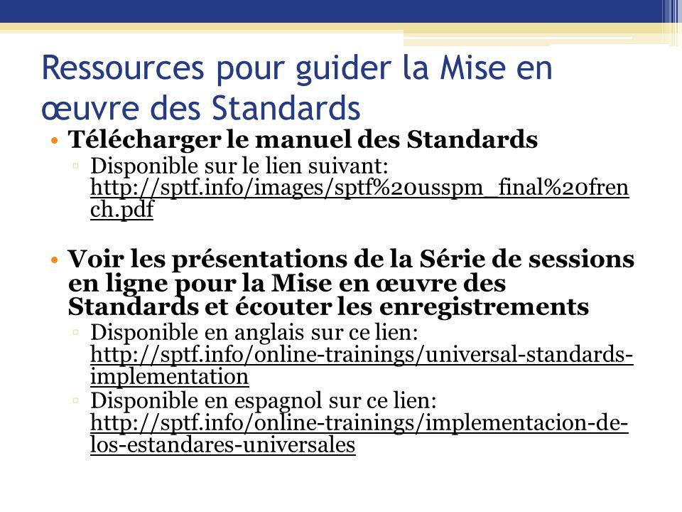 Ressources pour guider la Mise en œuvre des Standards Télécharger le manuel des Standards ▫Disponible sur le lien suivant: http://sptf.info/images/sptf%20usspm_final%20fren ch.pdf Voir les présentations de la Série de sessions en ligne pour la Mise en œuvre des Standards et écouter les enregistrements ▫Disponible en anglais sur ce lien: http://sptf.info/online-trainings/universal-standards- implementation ▫Disponible en espagnol sur ce lien: http://sptf.info/online-trainings/implementacion-de- los-estandares-universales