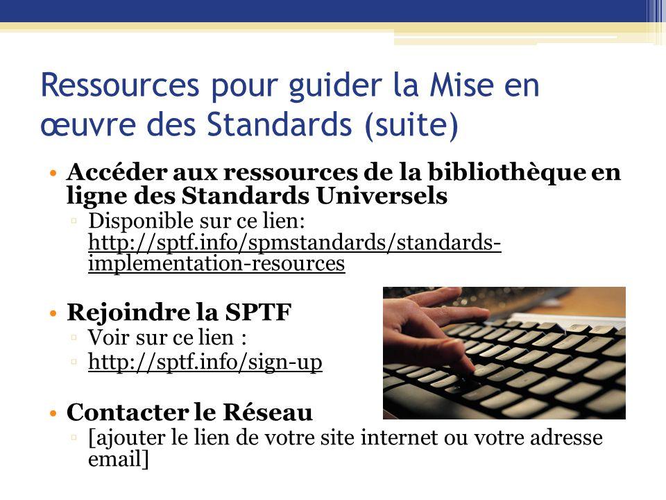 Ressources pour guider la Mise en œuvre des Standards (suite) Accéder aux ressources de la bibliothèque en ligne des Standards Universels ▫Disponible sur ce lien: http://sptf.info/spmstandards/standards- implementation-resources Rejoindre la SPTF ▫Voir sur ce lien : ▫http://sptf.info/sign-up Contacter le Réseau ▫[ajouter le lien de votre site internet ou votre adresse email]