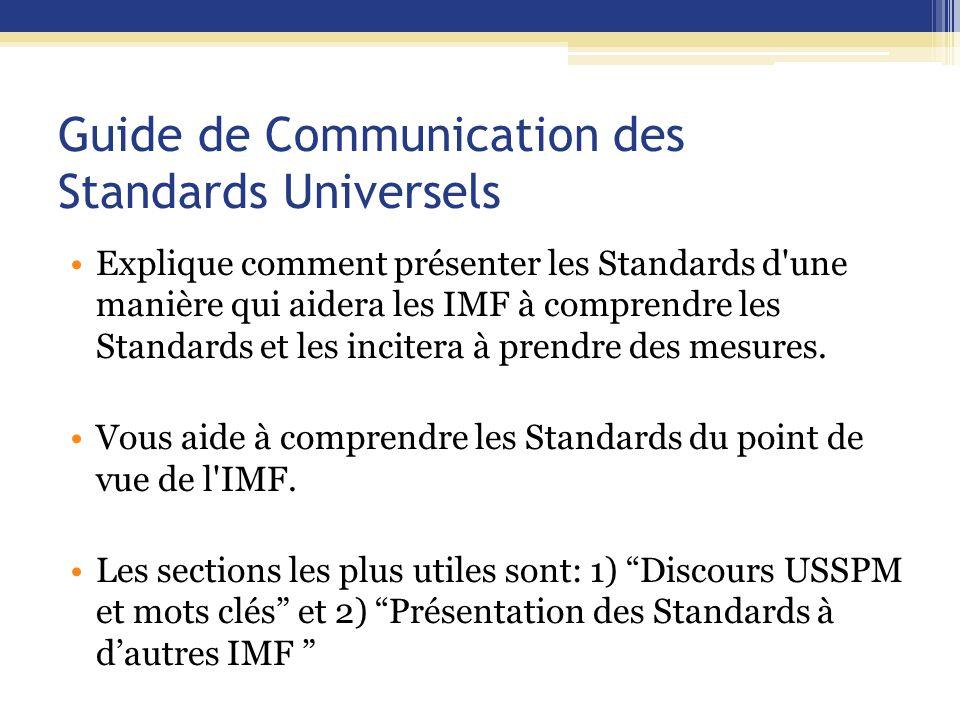 Guide de Communication des Standards Universels Explique comment présenter les Standards d une manière qui aidera les IMF à comprendre les Standards et les incitera à prendre des mesures.