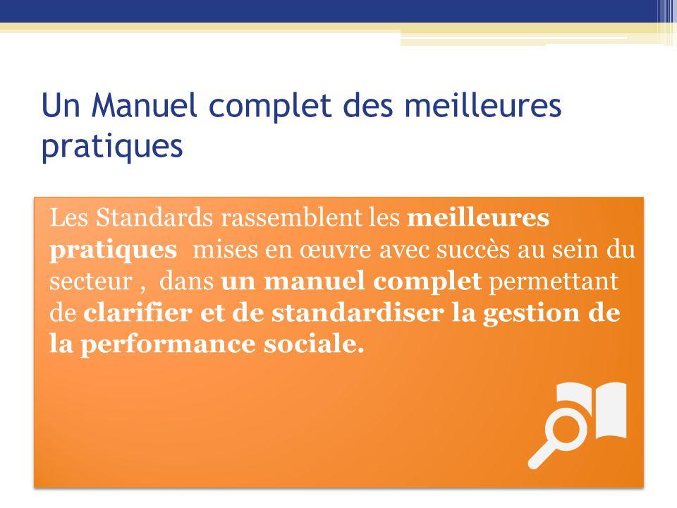 Un Manuel complet des meilleures pratiques Les Standards rassemblent les meilleures pratiques mises en œuvre avec succès au sein du secteur, dans un manuel complet permettant de clarifier et de standardiser la gestion de la performance sociale.