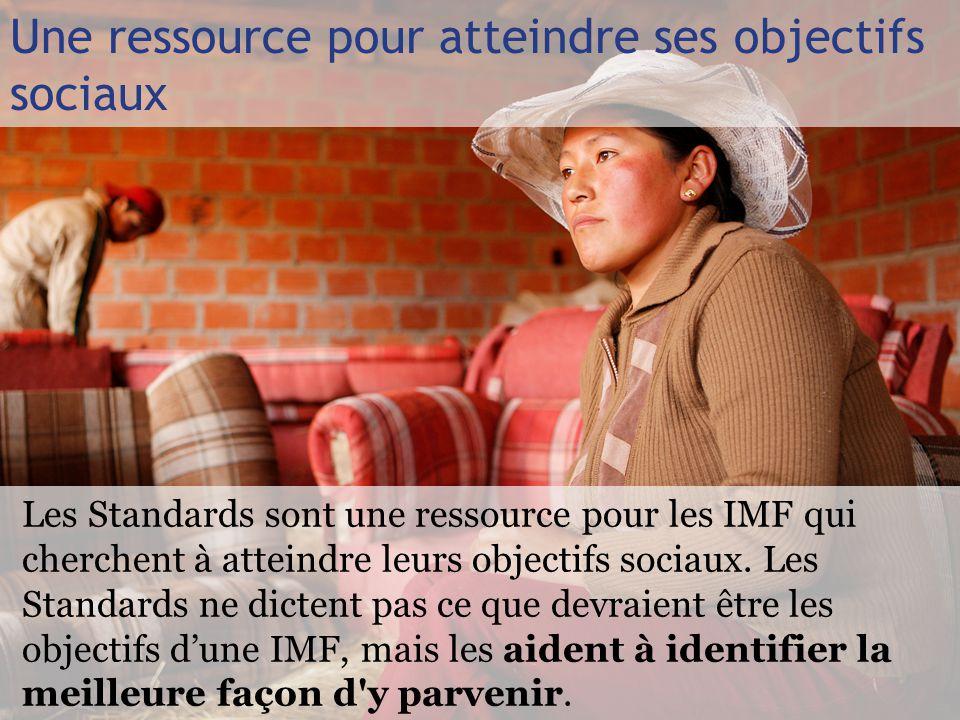 Une ressource pour atteindre ses objectifs sociaux Les Standards sont une ressource pour les IMF qui cherchent à atteindre leurs objectifs sociaux.