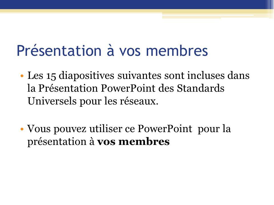 Présentation à vos membres Les 15 diapositives suivantes sont incluses dans la Présentation PowerPoint des Standards Universels pour les réseaux.