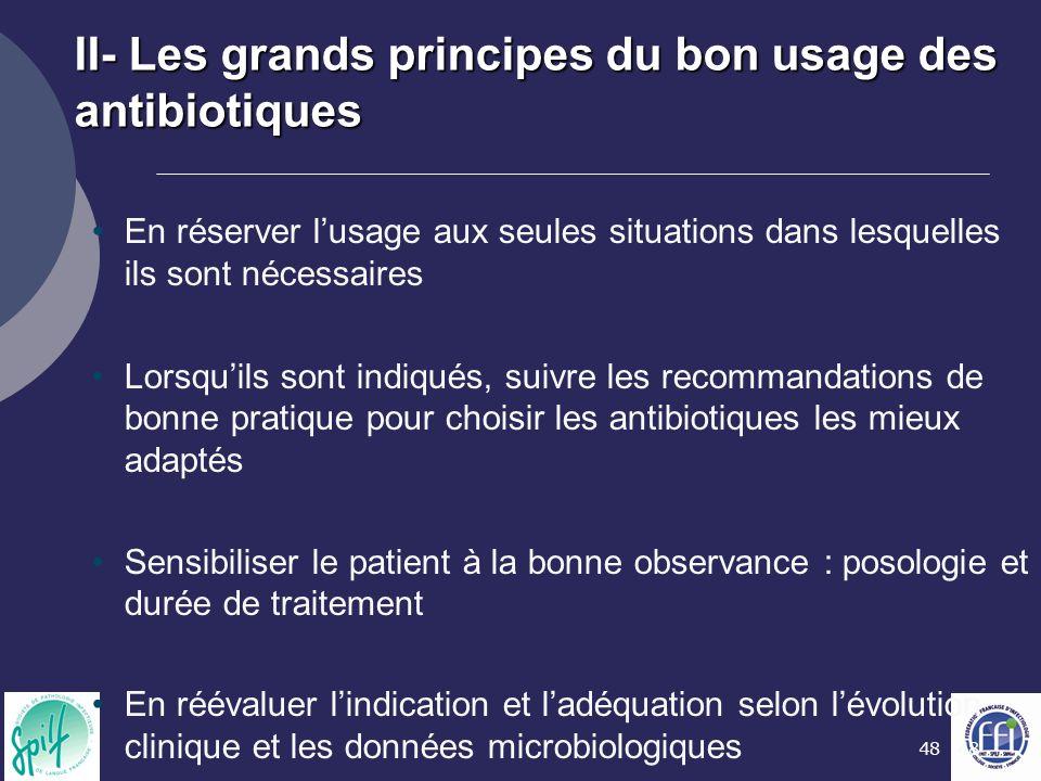 48 II- Les grands principes du bon usage des antibiotiques En réserver l'usage aux seules situations dans lesquelles ils sont nécessaires Lorsqu'ils s