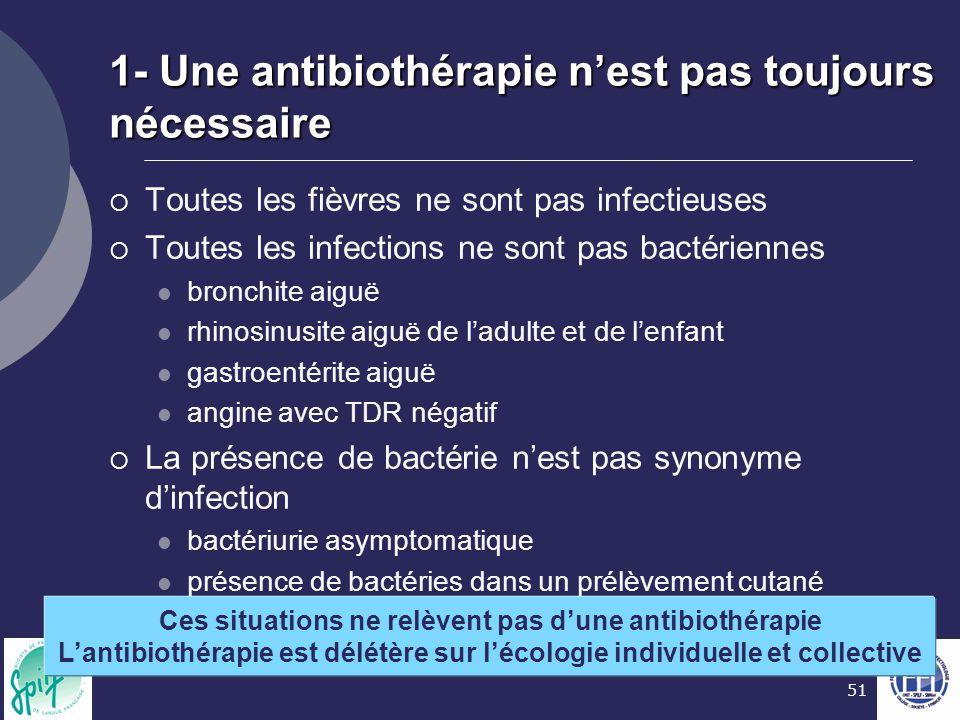 51 1- Une antibiothérapie n'est pas toujours nécessaire  Toutes les fièvres ne sont pas infectieuses  Toutes les infections ne sont pas bactériennes