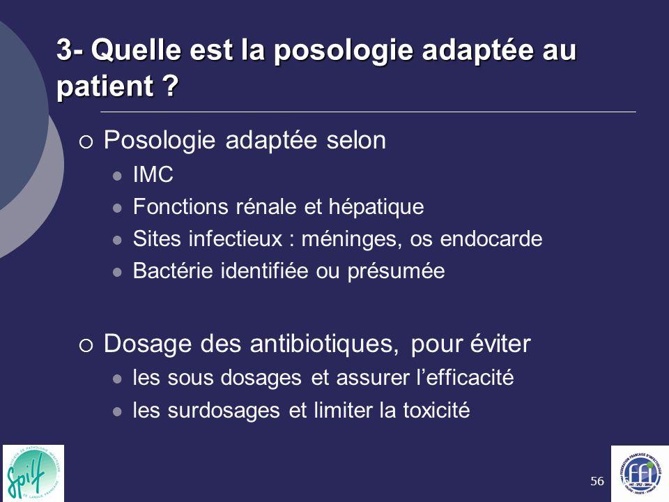 56 3- Quelle est la posologie adaptée au patient ?  Posologie adaptée selon IMC Fonctions rénale et hépatique Sites infectieux : méninges, os endocar