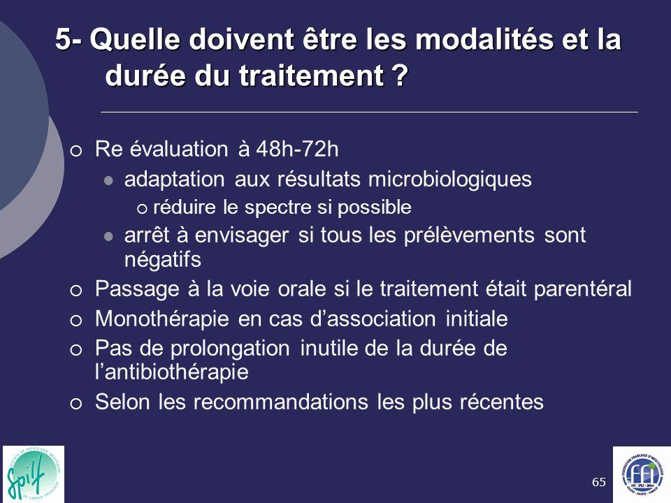 65 5- Quelle doivent être les modalités et la durée du traitement ?  Re évaluation à 48h-72h adaptation aux résultats microbiologiques  réduire le s