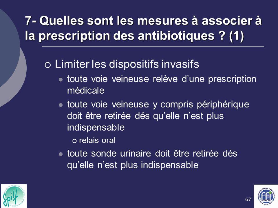 67 7- Quelles sont les mesures à associer à la prescription des antibiotiques ? (1)  Limiter les dispositifs invasifs toute voie veineuse relève d'un