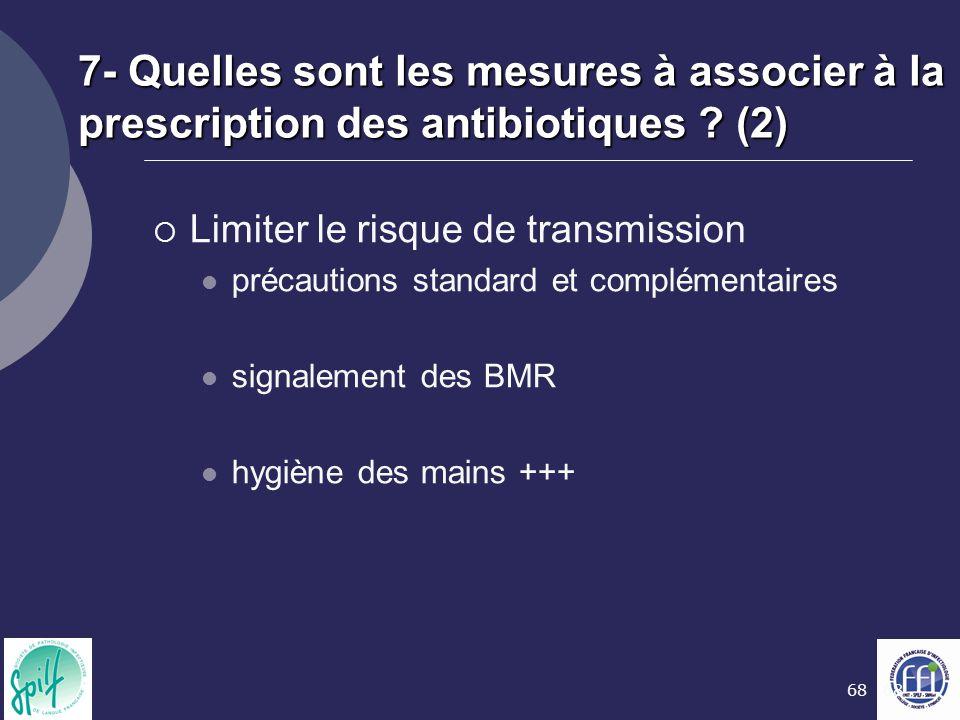 68 7- Quelles sont les mesures à associer à la prescription des antibiotiques ? (2)  Limiter le risque de transmission précautions standard et complé