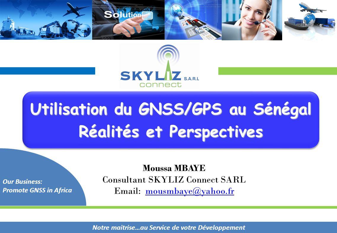 Notre maitrise…au Service de votre Développement Our Business: Promote GNSS in Africa Moussa MBAYE Consultant SKYLIZ Connect SARL Email: mousmbaye@yah