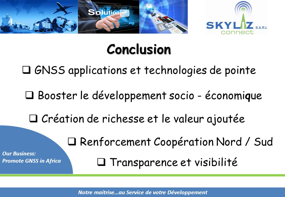Notre maitrise…au Service de votre Développement Our Business: Promote GNSS in Africa Conclusion  GNSS applications et technologies de pointe  Boost