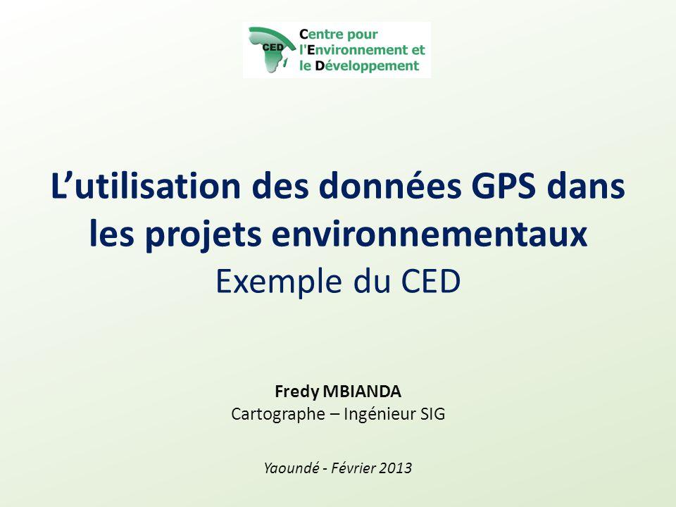 L'utilisation des données GPS dans les projets environnementaux Exemple du CED Fredy MBIANDA Cartographe – Ingénieur SIG Yaoundé - Février 2013
