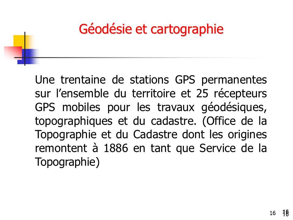 16 Géodésie et cartographie Une trentaine de stations GPS permanentes sur l'ensemble du territoire et 25 récepteurs GPS mobiles pour les travaux géodé
