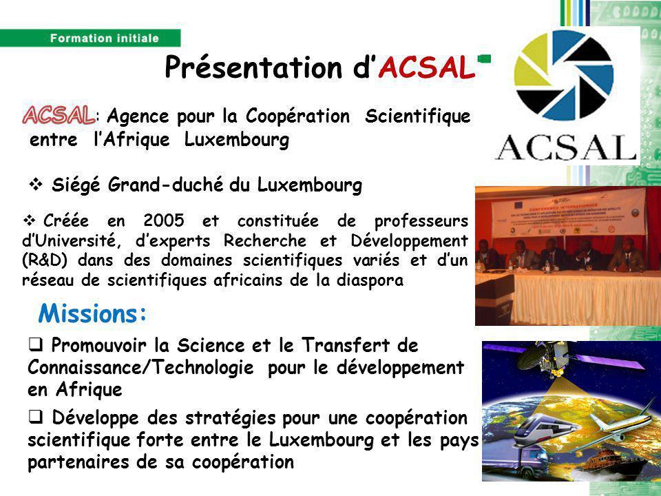 Présentation d'ACSAL  Promouvoir la Science et le Transfert de Connaissance/Technologie pour le développement en Afrique Missions:  Développe des stratégies pour une coopération scientifique forte entre le Luxembourg et les pays partenaires de sa coopération  Siégé Grand-duché du Luxembourg  Créée en 2005 et constituée de professeurs d'Université, d'experts Recherche et Développement (R&D) dans des domaines scientifiques variés et d'un réseau de scientifiques africains de la diaspora