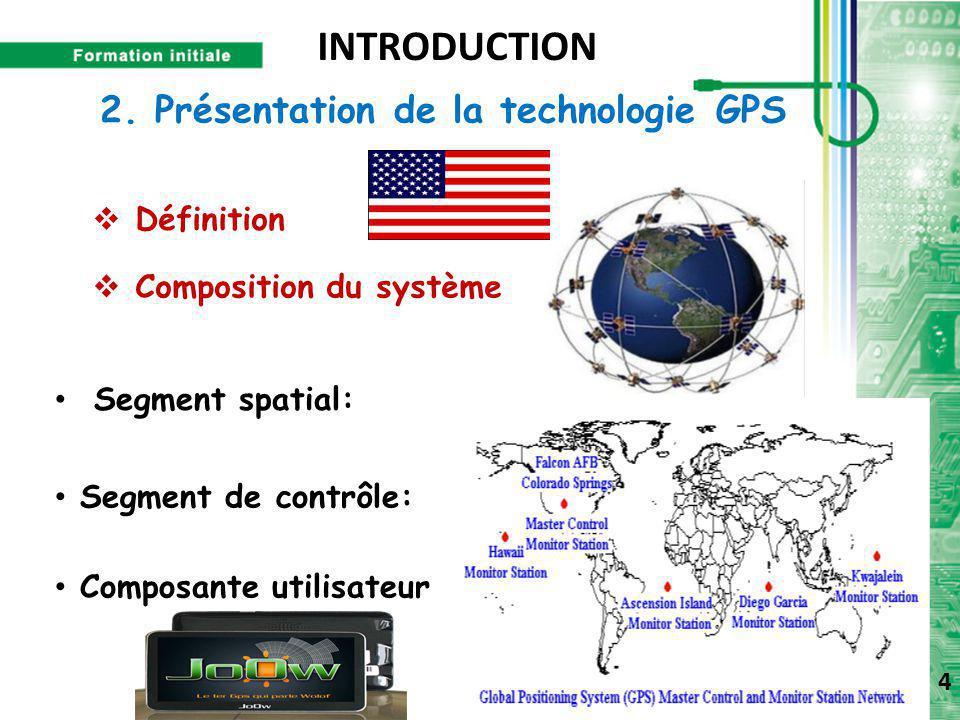2. Présentation de la technologie GPS  Définition  Composition du système Segment spatial: Segment de contrôle: Composante utilisateur 4 INTRODUCTIO