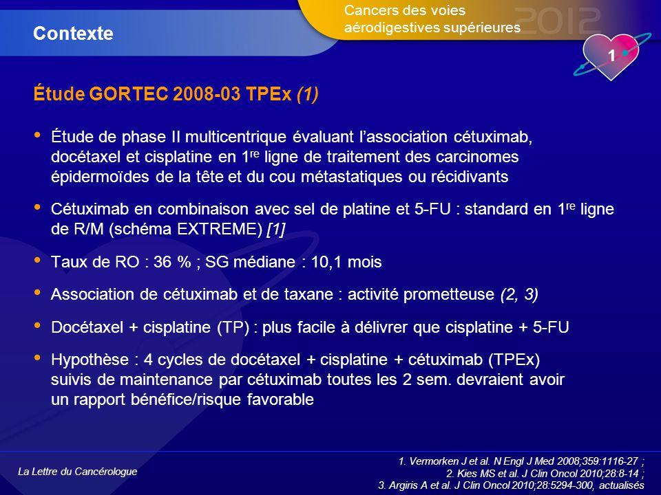 La Lettre du Cancérologue 1 Cancers des voies aérodigestives supérieures Étude GORTEC 2008-03 TPEx (1) Étude de phase II multicentrique évaluant l'association cétuximab, docétaxel et cisplatine en 1 re ligne de traitement des carcinomes épidermoïdes de la tête et du cou métastatiques ou récidivants Cétuximab en combinaison avec sel de platine et 5-FU : standard en 1 re ligne de R/M (schéma EXTREME) [1] Taux de RO : 36 % ; SG médiane : 10,1 mois Association de cétuximab et de taxane : activité prometteuse (2, 3) Docétaxel + cisplatine (TP) : plus facile à délivrer que cisplatine + 5-FU Hypothèse : 4 cycles de docétaxel + cisplatine + cétuximab (TPEx) suivis de maintenance par cétuximab toutes les 2 sem.