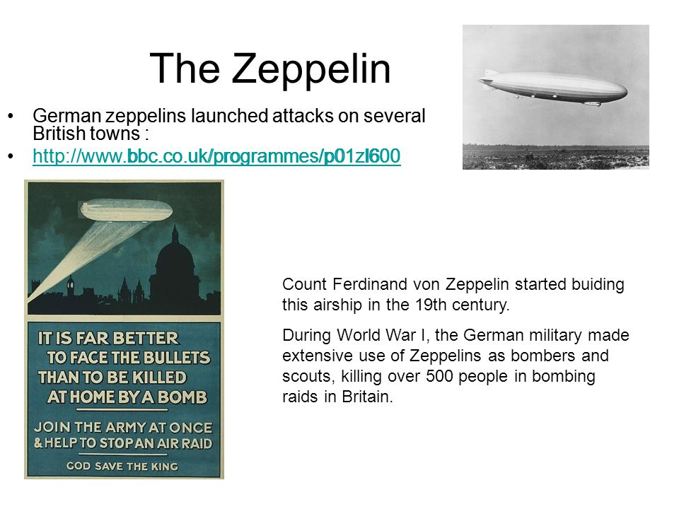 The Zeppelin German zeppelins launched attacks on several British towns : http://www.bbc.co.uk/programmes/p01zl600 Count Ferdinand von Zeppelin started buiding this airship in the 19th century.