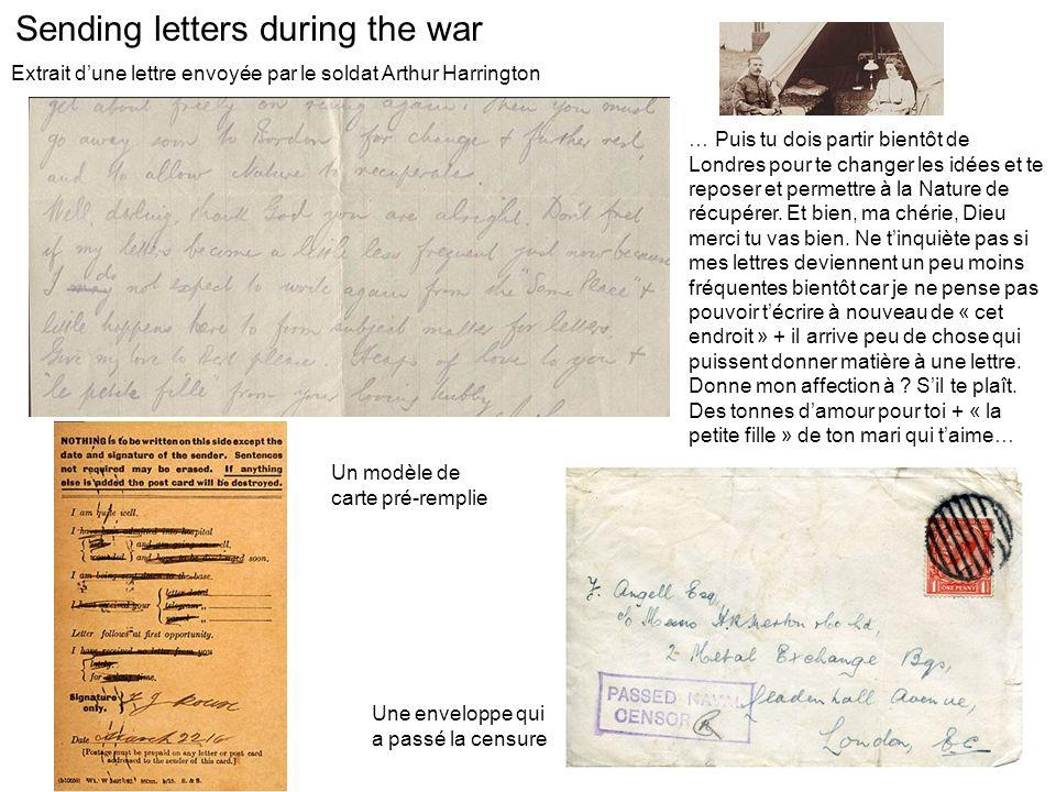 Sending letters during the war Extrait d'une lettre envoyée par le soldat Arthur Harrington … Puis tu dois partir bientôt de Londres pour te changer les idées et te reposer et permettre à la Nature de récupérer.
