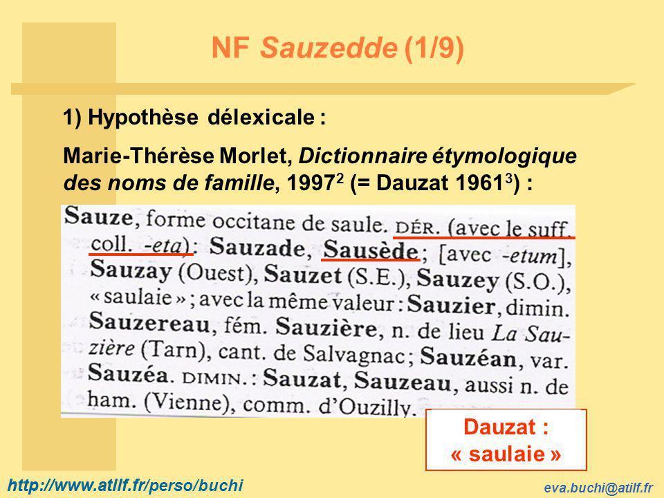 http://www.atilf.fr eva.buchi@atilf.fr http://www.atilf.fr/perso/buchi NF Sauzedde (1/9) 1) Hypothèse délexicale : Marie-Thérèse Morlet, Dictionnaire étymologique des noms de famille, 1997 2 (= Dauzat 1961 3 ) : Dauzat : « saulaie »