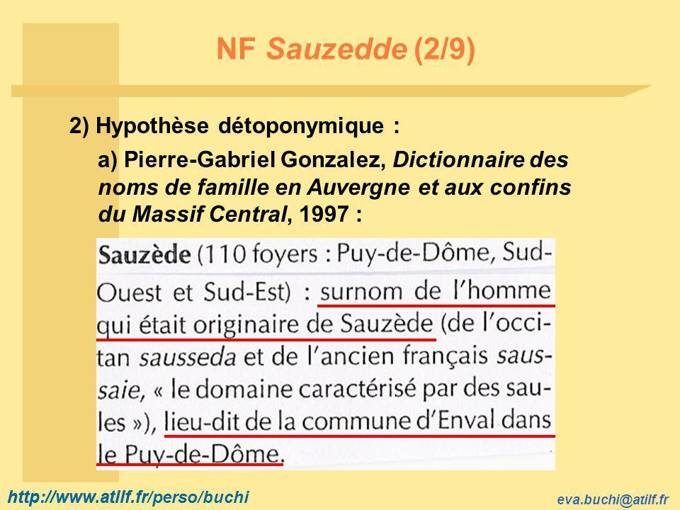 http://www.atilf.fr eva.buchi@atilf.fr http://www.atilf.fr/perso/buchi NF Sauzedde (2/9) 2) Hypothèse détoponymique : a) Pierre-Gabriel Gonzalez, Dictionnaire des noms de famille en Auvergne et aux confins du Massif Central, 1997 :