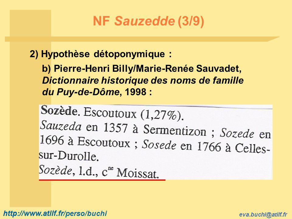 http://www.atilf.fr eva.buchi@atilf.fr http://www.atilf.fr/perso/buchi NF Sauzedde (3/9) 2) Hypothèse détoponymique : b) Pierre-Henri Billy/Marie-Renée Sauvadet, Dictionnaire historique des noms de famille du Puy-de-Dôme, 1998 :