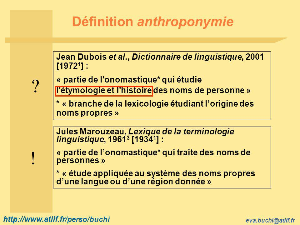 http://www.atilf.fr eva.buchi@atilf.fr http://www.atilf.fr/perso/buchi Définition anthroponymie Jean Dubois et al., Dictionnaire de linguistique, 2001 [1972 1 ] : « partie de l onomastique* qui étudie l étymologie et l histoire des noms de personne » * « branche de la lexicologie étudiant l'origine des noms propres » .