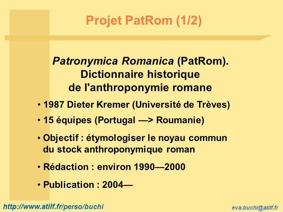 http://www.atilf.fr eva.buchi@atilf.fr http://www.atilf.fr/perso/buchi Projet PatRom (2/2) Base documentaire double : Corpus des noms de famille contemporains France : annuaire téléphonique Sources historiques (cartulaires, rôles de taille, obituaires, dénombrements, etc.) France : 184 sources Base de données : http://patrom.fltr.ucl.ac.be/