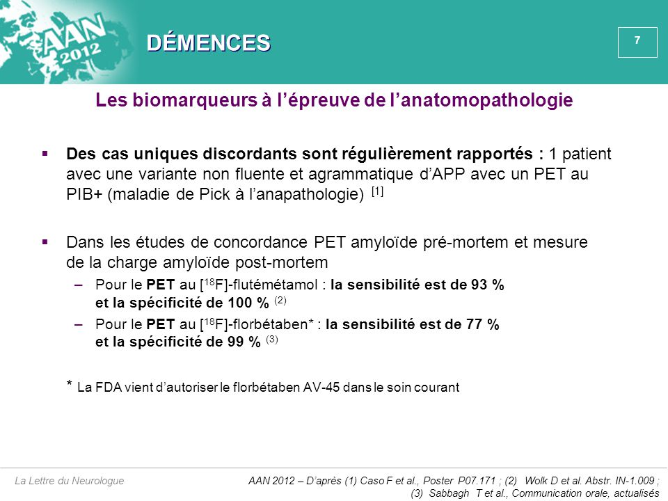 8 DÉMENCES  Les différentes techniques disponibles pour mesurer in vivo des modifications objectives de différents paramètres (PET amyloïde, dosage des taux de A  40 et A  42 dans le LCR, d'une part, et de tau et phospho-tau, d'autre part, PET au FDG, IRM volumétrique, tests neuropsychologiques) constituent des outils de recherche clinique permettant d'aborder l'étude de la cascade physiopathologique de la MA chez des patients MCI suivis longitudinalement La Lettre du Neurologue Saisir la séquence temporelle des processus pathologiques dans les tous premiers stades de la MA (1) AAN 2012 – D'après Jack CR et al., Lancet Neurol 2009;9:119-28, actualisé AA Dysfonction neuronale médiée par tau Structure cérébrale Mémoire Évolution clinique Amplitude du biomarqueur Anormal Normal Cognition normaleMCIDémence Stades cliniques