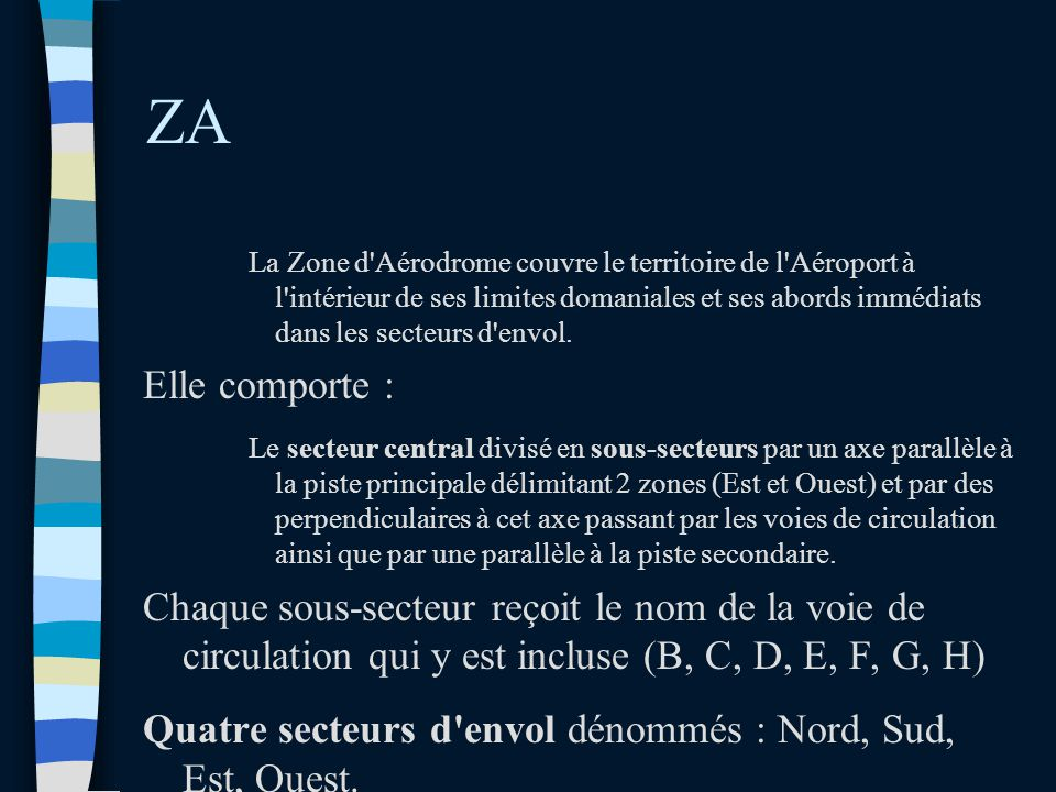 ZA La Zone d Aérodrome couvre le territoire de l Aéroport à l intérieur de ses limites domaniales et ses abords immédiats dans les secteurs d envol.