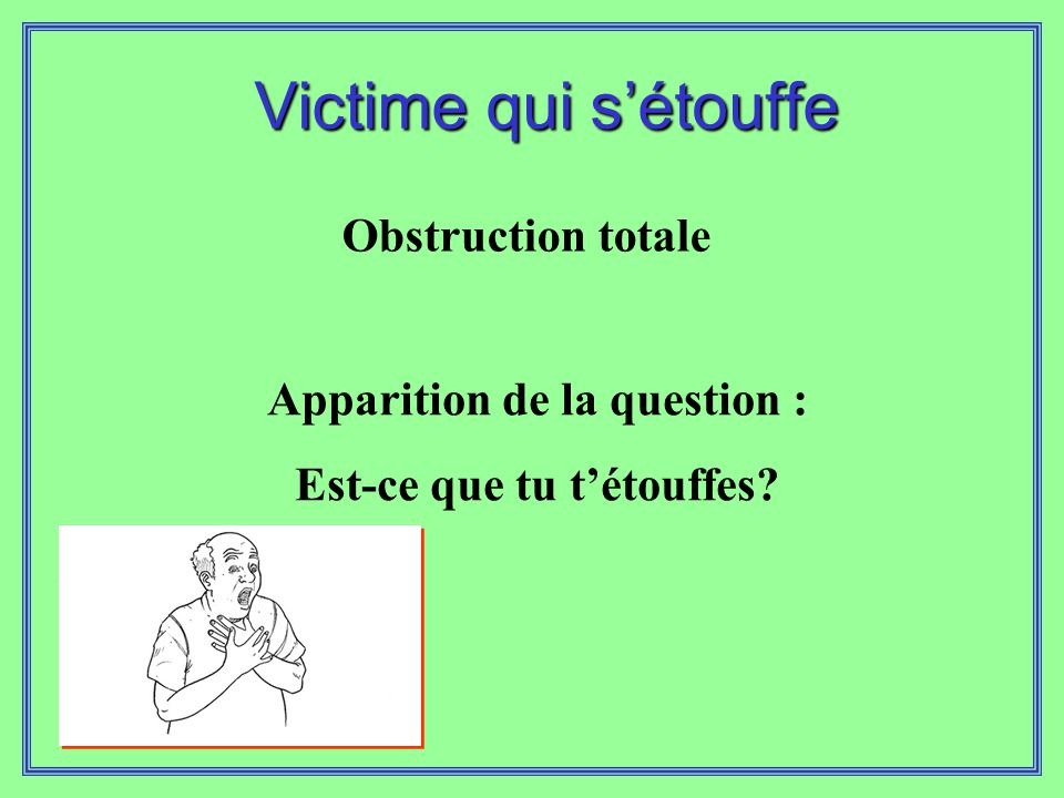 Victime qui s'étouffe Obstruction totale Apparition de la question : Est-ce que tu t'étouffes?
