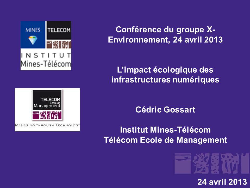 Conférence du groupe X- Environnement, 24 avril 2013 L'impact écologique des infrastructures numériques Cédric Gossart Institut Mines-Télécom Télécom Ecole de Management 24 avril 2013