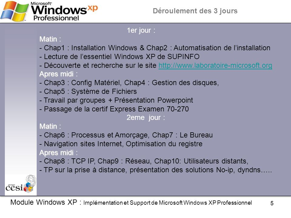 6 Module Windows XP : Implémentation et Support de Microsoft Windows XP Professionnel 3eme jour : Matin Matin : - Chap11 : Configuration de Windows XP pour l'informatique mobile - Chap12 : Surveillance et performance - 2eme passage de la certif Express 70-270 Apres midi Apres midi : Evaluation des connaissances sur le Module Windows XP Déroulement des 3 jours