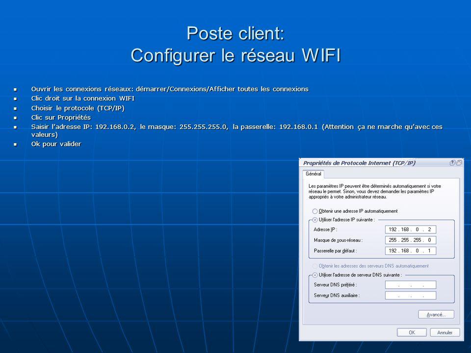 Poste client: Configurer le réseau WIFI Ouvrir les connexions réseaux: démarrer/Connexions/Afficher toutes les connexions Ouvrir les connexions réseaux: démarrer/Connexions/Afficher toutes les connexions Clic droit sur la connexion WIFI Clic droit sur la connexion WIFI Choisir le protocole (TCP/IP) Choisir le protocole (TCP/IP) Clic sur Propriétés Clic sur Propriétés Saisir l'adresse IP: 192.168.0.2, le masque: 255.255.255.0, la passerelle: 192.168.0.1 (Attention ça ne marche qu'avec ces valeurs) Saisir l'adresse IP: 192.168.0.2, le masque: 255.255.255.0, la passerelle: 192.168.0.1 (Attention ça ne marche qu'avec ces valeurs) Ok pour valider Ok pour valider