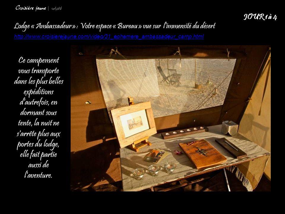 Lodge « Ambassadeur » : Votre espace « Bureau » vue sur l'immensité du désert http://www.croisierejaune.com/video/31_ephemere_ambassadeur_camp.html JOUR 1 à 4 Ce campement vous transporte dans les plus belles expéditions d autrefois, en dormant sous tente, la nuit ne s arrête plus aux portes du lodge, elle fait partie aussi de l aventure.