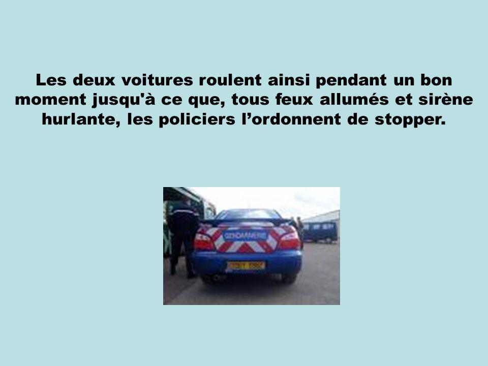 Les deux voitures roulent ainsi pendant un bon moment jusqu à ce que, tous feux allumés et sirène hurlante, les policiers l'ordonnent de stopper.