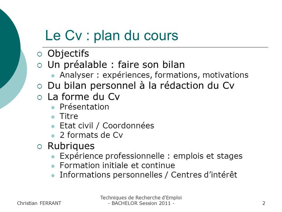 Christian FERRANT Techniques de Recherche d'Emploi - BACHELOR Session 2011 -2 Le Cv : plan du cours  Objectifs  Un préalable : faire son bilan Analy