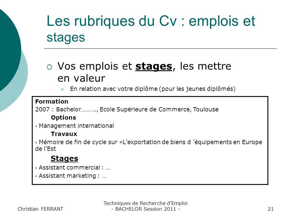 Christian FERRANT Techniques de Recherche d'Emploi - BACHELOR Session 2011 -21 Les rubriques du Cv : emplois et stages  Vos emplois et stages, les me