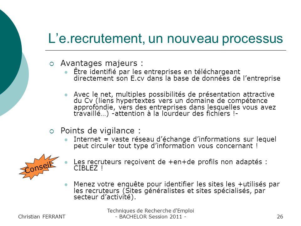 Christian FERRANT Techniques de Recherche d'Emploi - BACHELOR Session 2011 -26 L'e.recrutement, un nouveau processus  Avantages majeurs : Être identi