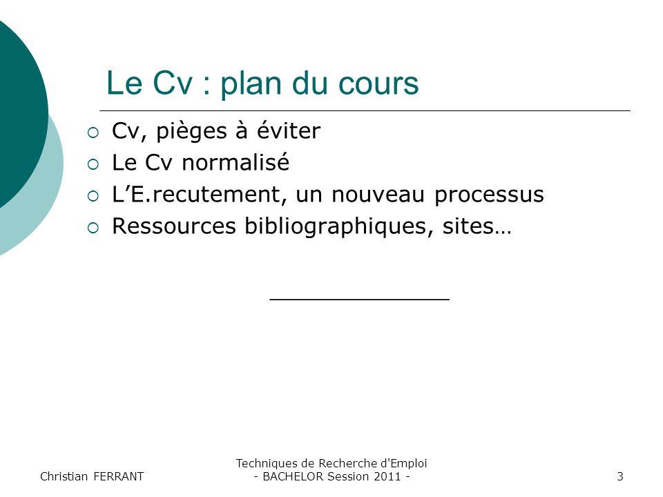 Christian FERRANT Techniques de Recherche d'Emploi - BACHELOR Session 2011 -3 Le Cv : plan du cours  Cv, pièges à éviter  Le Cv normalisé  L'E.recu